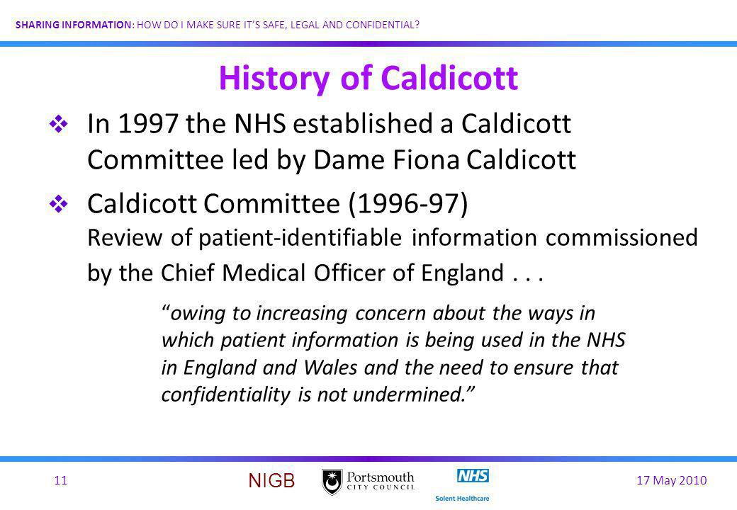 17 May 201011 SHARING INFORMATION: HOW DO I MAKE SURE ITS SAFE, LEGAL AND CONFIDENTIAL? NIGB History of Caldicott In 1997 the NHS established a Caldic
