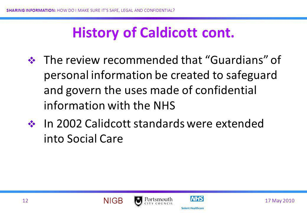17 May 201012 SHARING INFORMATION: HOW DO I MAKE SURE ITS SAFE, LEGAL AND CONFIDENTIAL? NIGB History of Caldicott cont. The review recommended that Gu