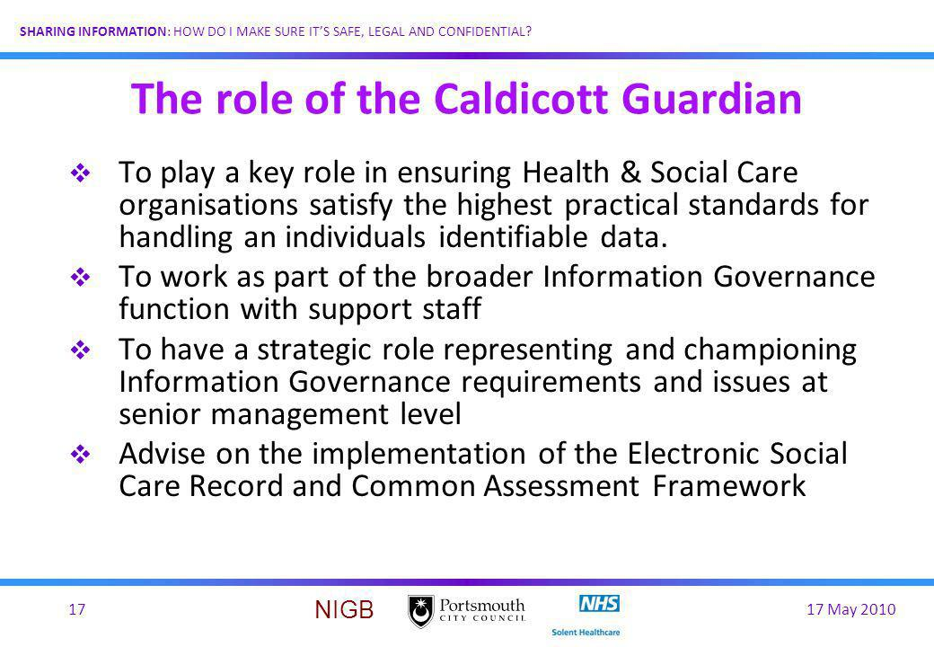 17 May 201017 SHARING INFORMATION: HOW DO I MAKE SURE ITS SAFE, LEGAL AND CONFIDENTIAL? NIGB The role of the Caldicott Guardian To play a key role in