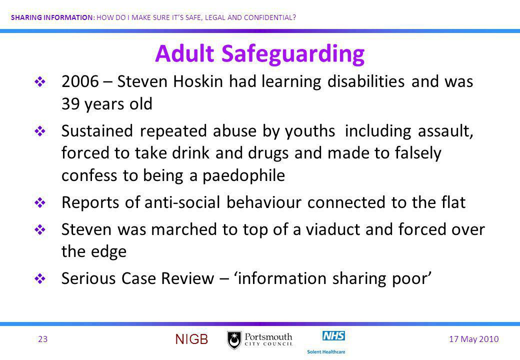 17 May 201023 SHARING INFORMATION: HOW DO I MAKE SURE ITS SAFE, LEGAL AND CONFIDENTIAL? NIGB Adult Safeguarding 2006 – Steven Hoskin had learning disa