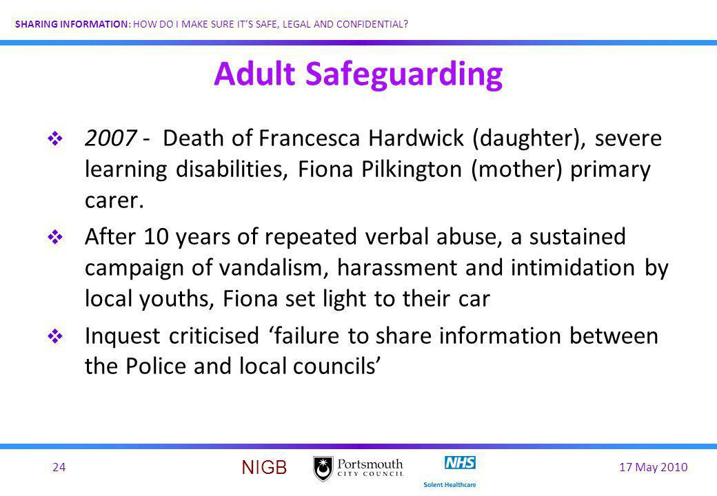 17 May 201024 SHARING INFORMATION: HOW DO I MAKE SURE ITS SAFE, LEGAL AND CONFIDENTIAL? NIGB Adult Safeguarding 2007 - Death of Francesca Hardwick (da