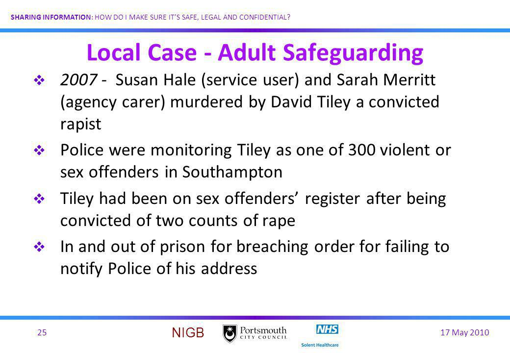 17 May 201025 SHARING INFORMATION: HOW DO I MAKE SURE ITS SAFE, LEGAL AND CONFIDENTIAL? NIGB Local Case - Adult Safeguarding 2007 - Susan Hale (servic