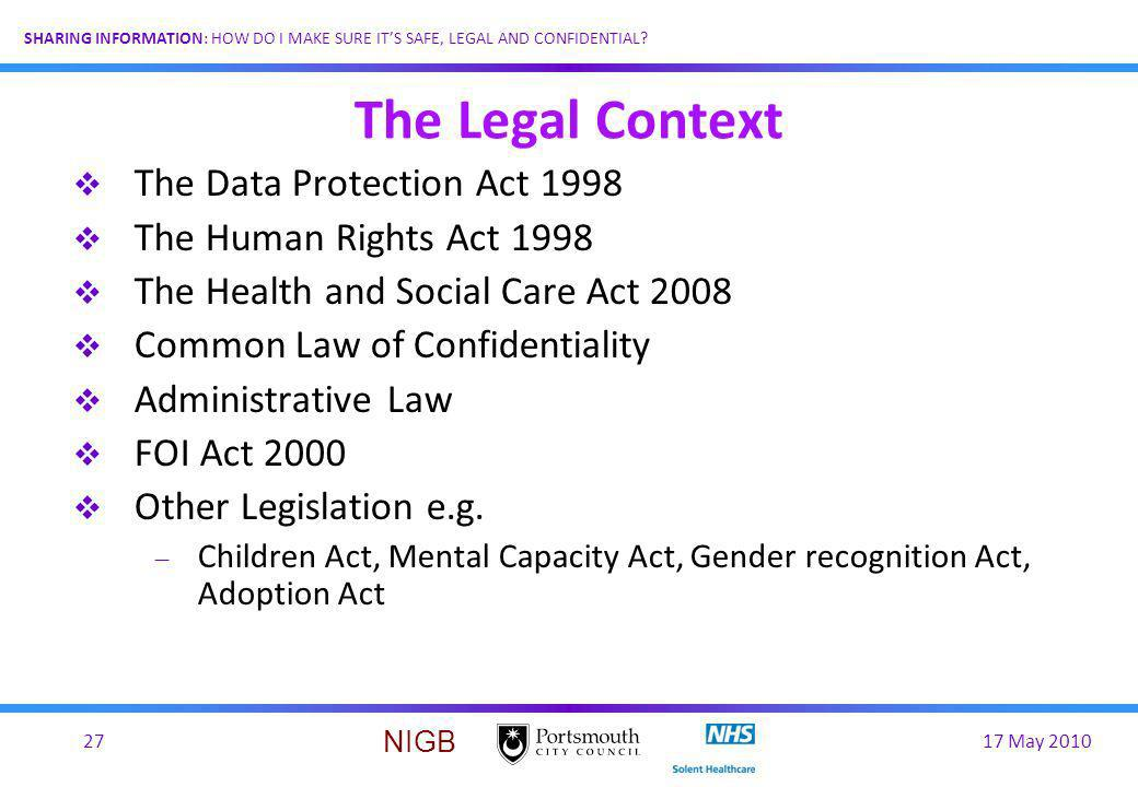 17 May 201027 SHARING INFORMATION: HOW DO I MAKE SURE ITS SAFE, LEGAL AND CONFIDENTIAL? NIGB The Legal Context The Data Protection Act 1998 The Human