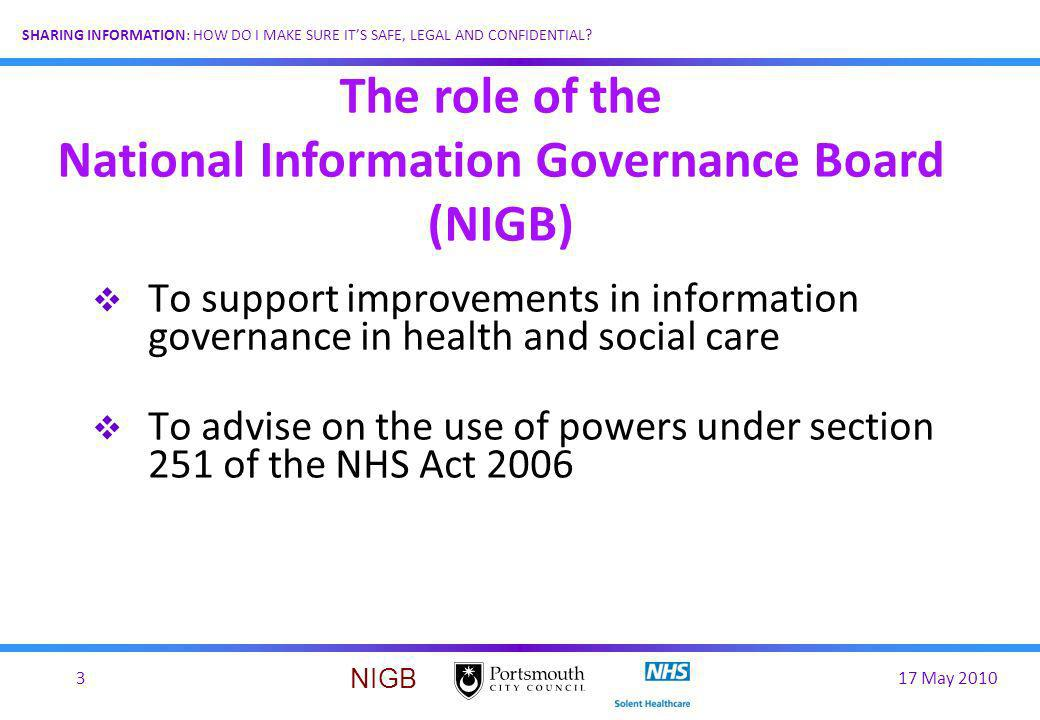 17 May 20103 SHARING INFORMATION: HOW DO I MAKE SURE ITS SAFE, LEGAL AND CONFIDENTIAL? NIGB To support improvements in information governance in healt