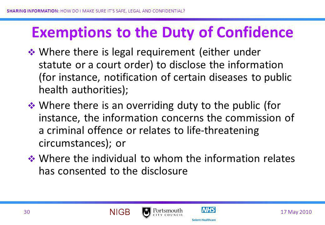 17 May 201030 SHARING INFORMATION: HOW DO I MAKE SURE ITS SAFE, LEGAL AND CONFIDENTIAL? NIGB Exemptions to the Duty of Confidence Where there is legal