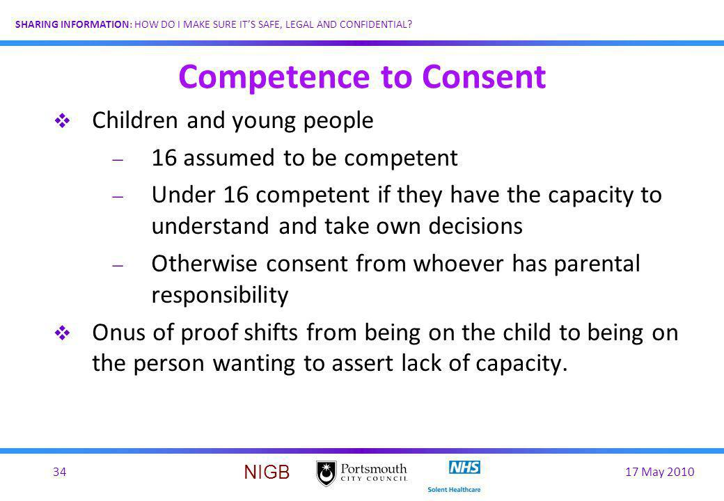 17 May 201034 SHARING INFORMATION: HOW DO I MAKE SURE ITS SAFE, LEGAL AND CONFIDENTIAL? NIGB Competence to Consent Children and young people 16 assume