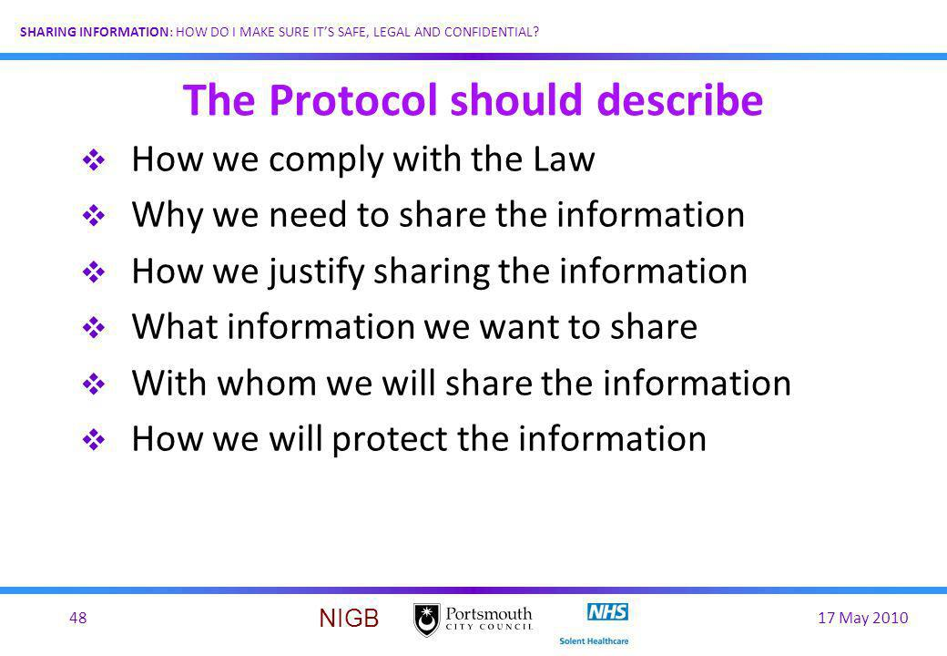 17 May 201048 SHARING INFORMATION: HOW DO I MAKE SURE ITS SAFE, LEGAL AND CONFIDENTIAL? NIGB The Protocol should describe How we comply with the Law W
