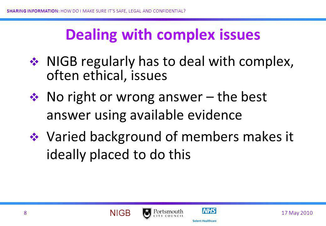 17 May 20108 SHARING INFORMATION: HOW DO I MAKE SURE ITS SAFE, LEGAL AND CONFIDENTIAL? NIGB Dealing with complex issues NIGB regularly has to deal wit