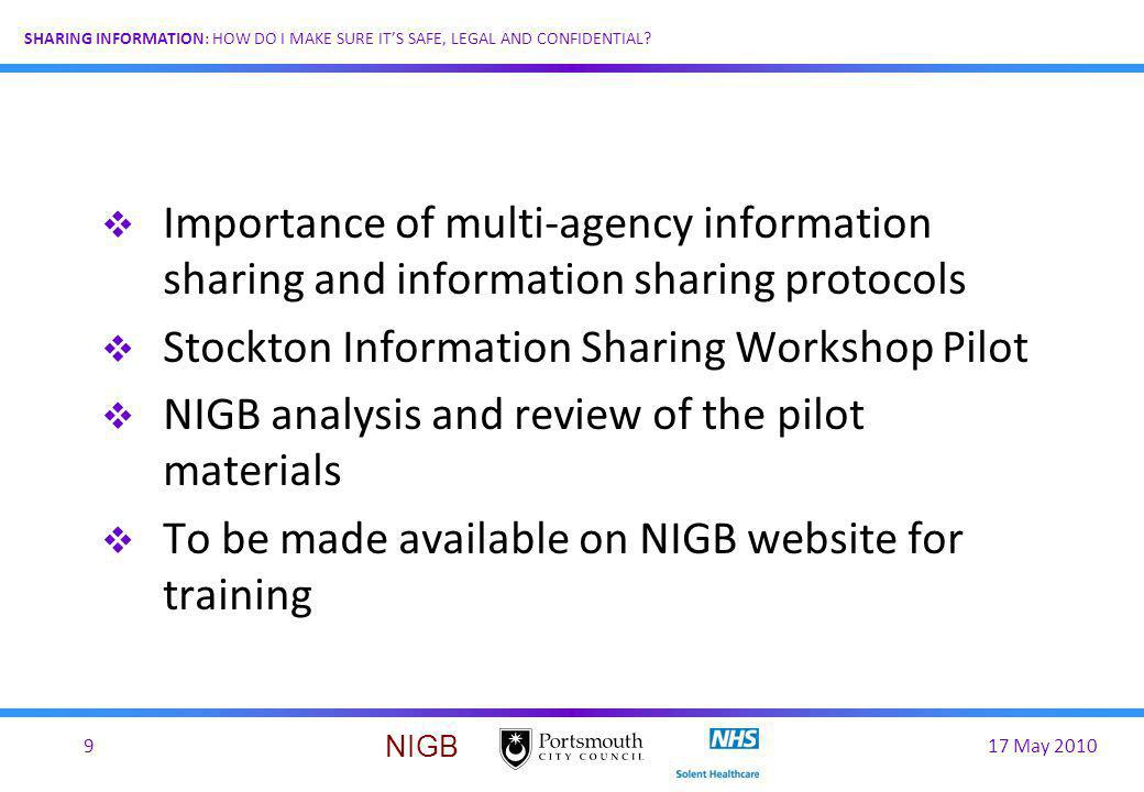 17 May 20109 SHARING INFORMATION: HOW DO I MAKE SURE ITS SAFE, LEGAL AND CONFIDENTIAL? NIGB Importance of multi-agency information sharing and informa