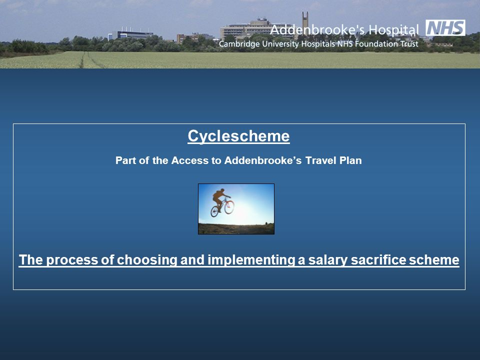 Cyclescheme Part of the Access to Addenbrookes Travel Plan The process of choosing and implementing a salary sacrifice scheme
