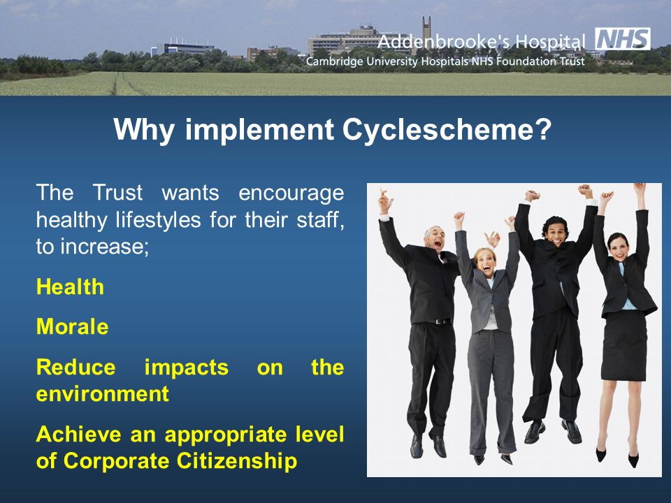 The Trust wants encourage healthy lifestyles for their staff, to increase; Health Morale Reduce impacts on the environment Achieve an appropriate level of Corporate Citizenship Why implement Cyclescheme