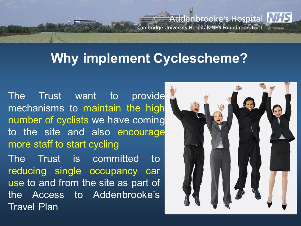 The Trust is committed to reducing single occupancy car use to and from the site as part of the Access to Addenbrookes Travel Plan The Trust want to provide mechanisms to maintain the high number of cyclists we have coming to the site and also encourage more staff to start cycling Why implement Cyclescheme