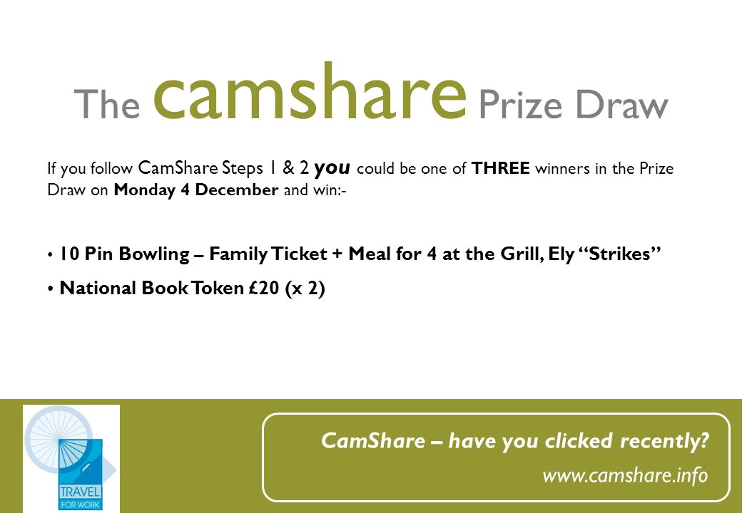 The camshare Prize Draw CamShare – have you clicked recently? www.camshare.info If you follow CamShare Steps 1 & 2 you could be one of THREE winners i