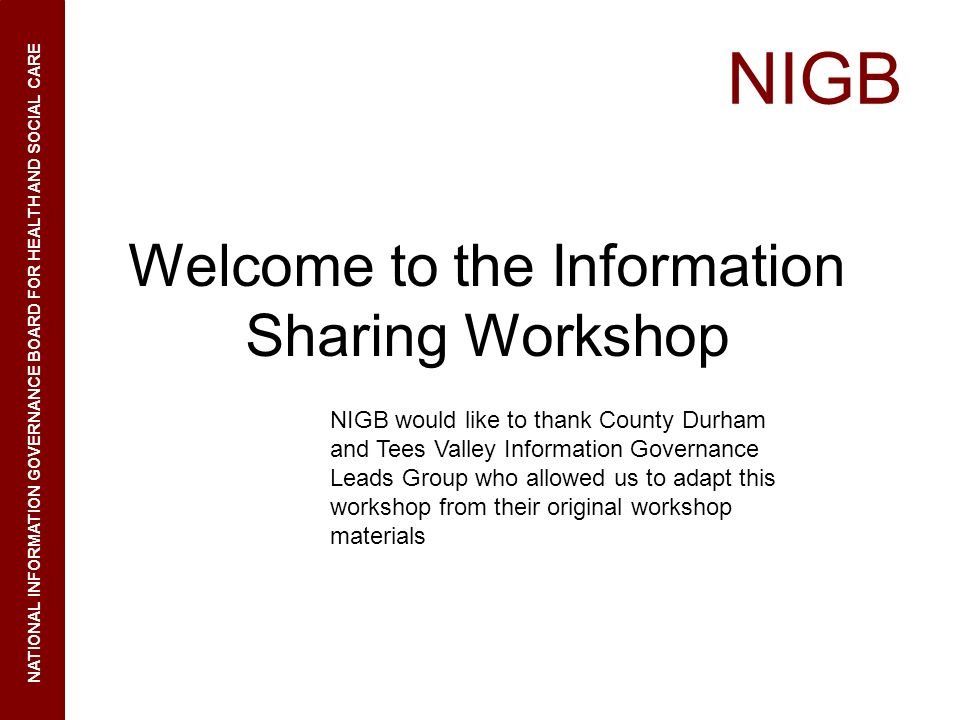 NIGB NATIONAL INFORMATION GOVERNANCE BOARD FOR HEALTH AND SOCIAL CARE Welcome to the Information Sharing Workshop NIGB would like to thank County Durh