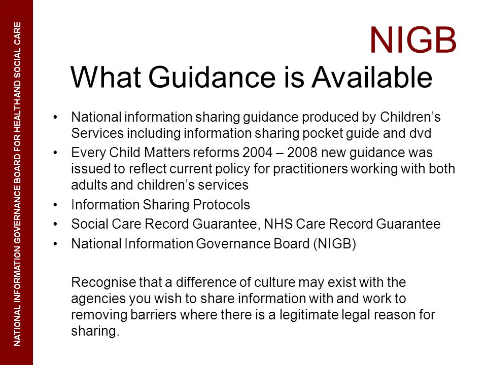 NIGB NATIONAL INFORMATION GOVERNANCE BOARD FOR HEALTH AND SOCIAL CARE What Guidance is Available National information sharing guidance produced by Chi