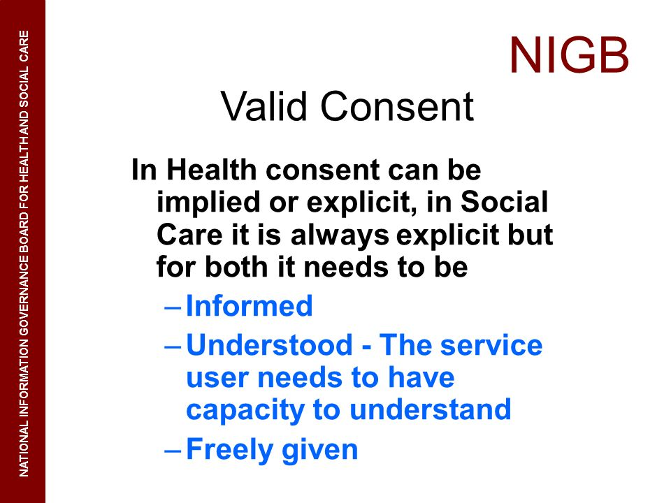 NIGB NATIONAL INFORMATION GOVERNANCE BOARD FOR HEALTH AND SOCIAL CARE Valid Consent In Health consent can be implied or explicit, in Social Care it is