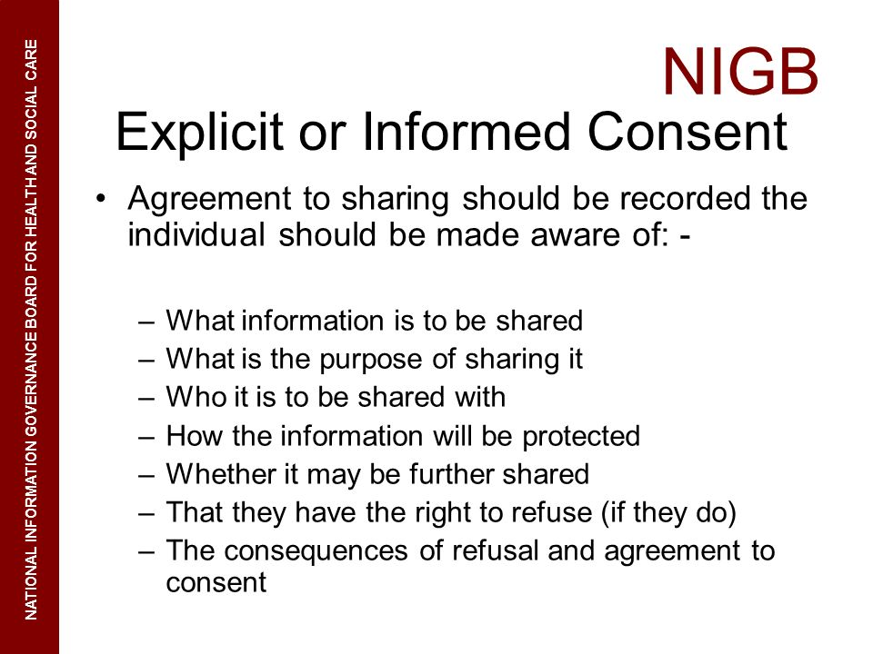 NIGB NATIONAL INFORMATION GOVERNANCE BOARD FOR HEALTH AND SOCIAL CARE Explicit or Informed Consent Agreement to sharing should be recorded the individ