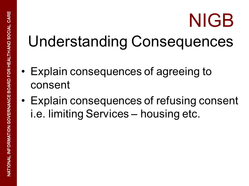 NIGB NATIONAL INFORMATION GOVERNANCE BOARD FOR HEALTH AND SOCIAL CARE Understanding Consequences Explain consequences of agreeing to consent Explain c