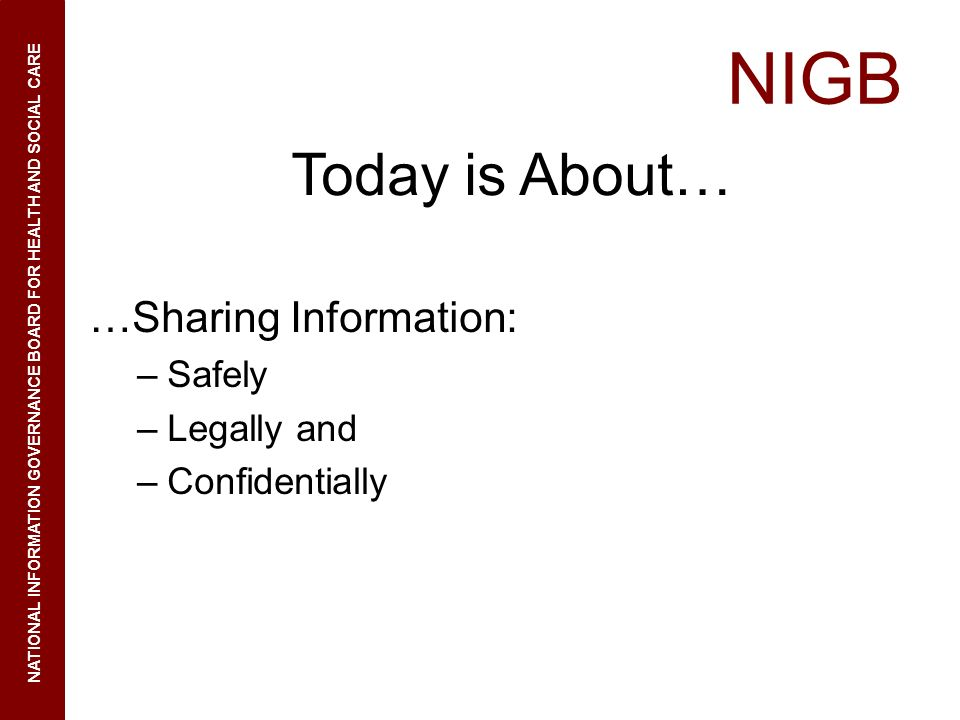 NIGB NATIONAL INFORMATION GOVERNANCE BOARD FOR HEALTH AND SOCIAL CARE Today is About… …Sharing Information: –Safely –Legally and –Confidentially