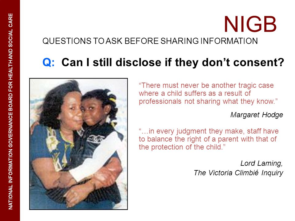 NIGB NATIONAL INFORMATION GOVERNANCE BOARD FOR HEALTH AND SOCIAL CARE QUESTIONS TO ASK BEFORE SHARING INFORMATION Q: Can I still disclose if they dont