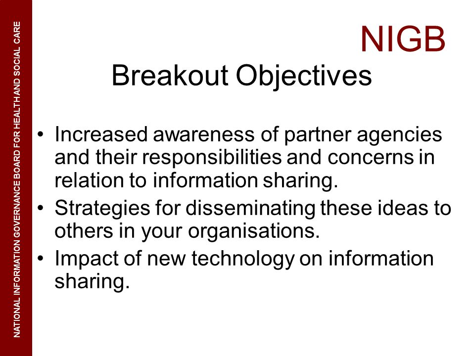 NIGB NATIONAL INFORMATION GOVERNANCE BOARD FOR HEALTH AND SOCIAL CARE Breakout Objectives Increased awareness of partner agencies and their responsibi