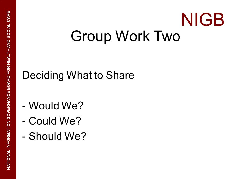NIGB NATIONAL INFORMATION GOVERNANCE BOARD FOR HEALTH AND SOCIAL CARE Group Work Two Deciding What to Share - Would We? - Could We? - Should We?