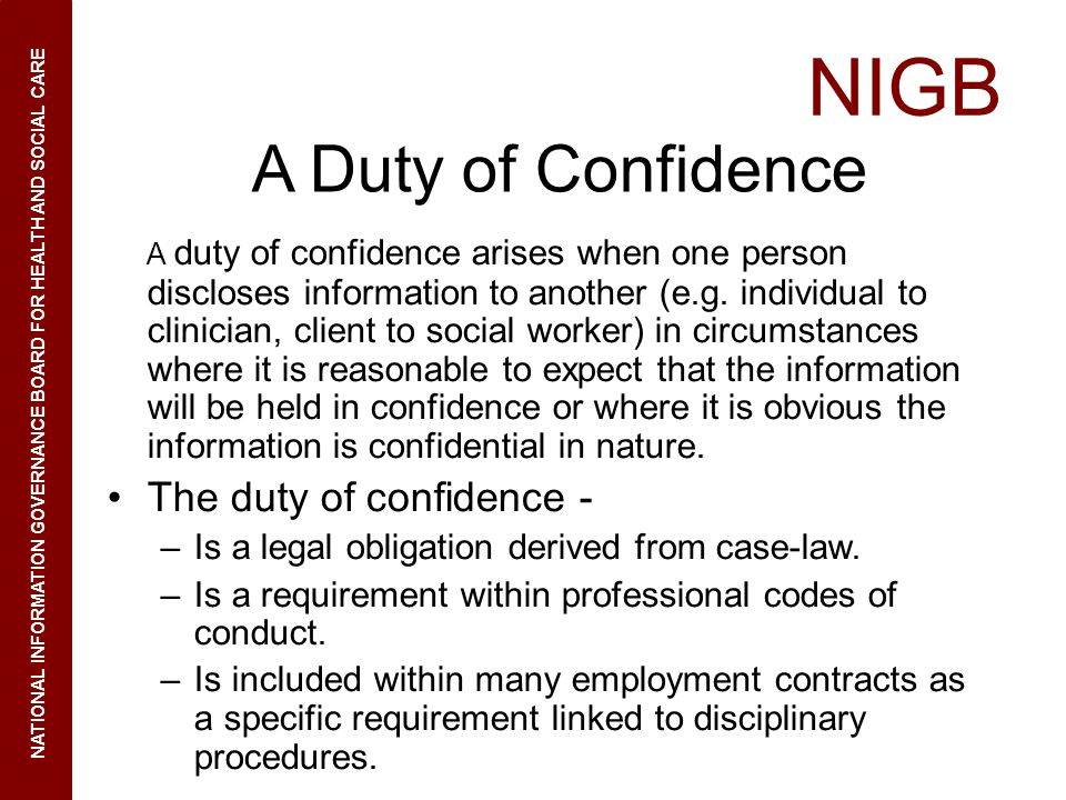NIGB NATIONAL INFORMATION GOVERNANCE BOARD FOR HEALTH AND SOCIAL CARE A Duty of Confidence A duty of confidence arises when one person discloses infor