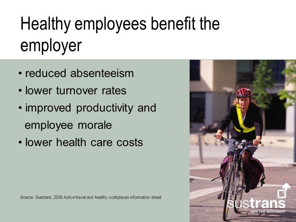 Healthy employees benefit the employer reduced absenteeism lower turnover rates improved productivity and employee morale lower health care costs Source: Sustrans, 2008 Active travel and healthy workplaces information sheet
