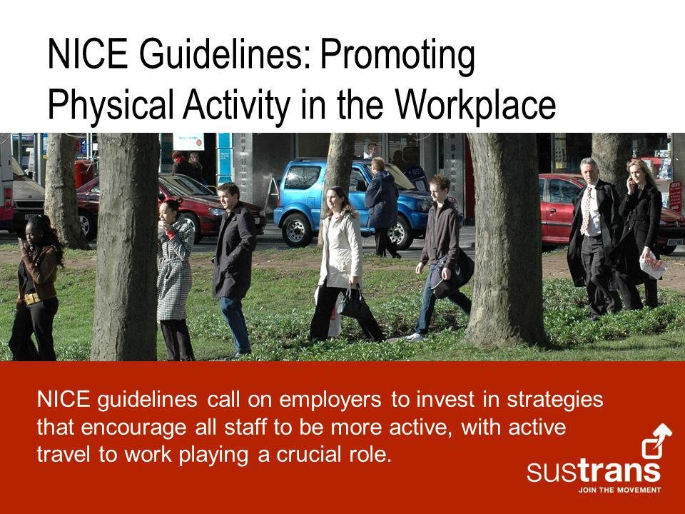 ; NICE Guidelines: Promoting Physical Activity in the Workplace NICE guidelines call on employers to invest in strategies that encourage all staff to be more active, with active travel to work playing a crucial role.