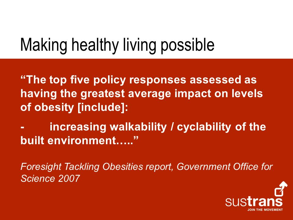 The top five policy responses assessed as having the greatest average impact on levels of obesity [include]: -increasing walkability / cyclability of