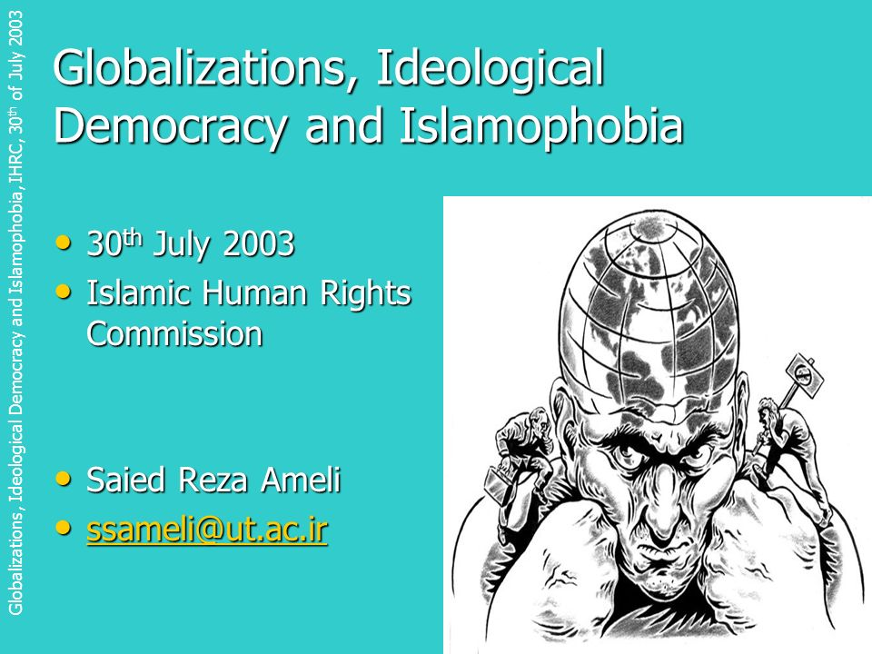 Globalizations, Ideological Democracy and Islamophobia 30 th July 2003 30 th July 2003 Islamic Human Rights Commission Islamic Human Rights Commission Saied Reza Ameli Saied Reza Ameli ssameli@ut.ac.ir ssameli@ut.ac.ir ssameli@ut.ac.ir Globalizations, Ideological Democracy and Islamophobia, IHRC, 30 th of July 2003