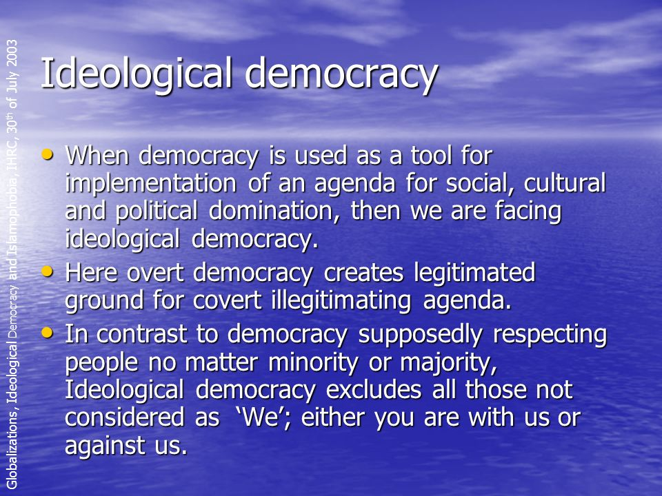 Ideological democracy When democracy is used as a tool for implementation of an agenda for social, cultural and political domination, then we are facing ideological democracy.