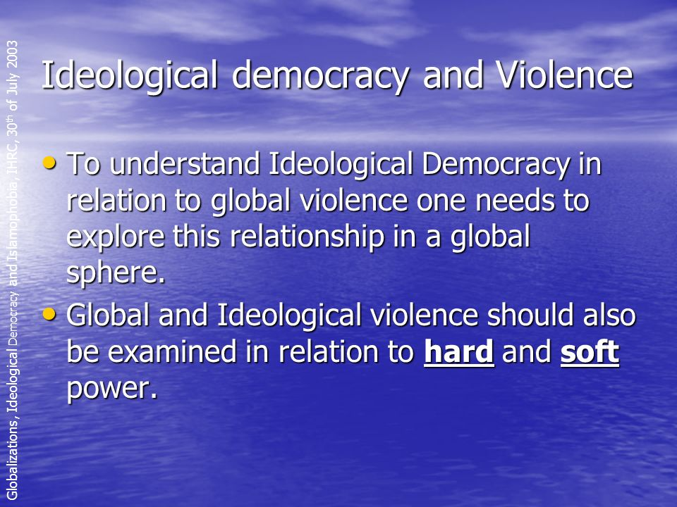Ideological democracy and Violence To understand Ideological Democracy in relation to global violence one needs to explore this relationship in a global sphere.