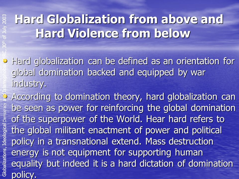 Hard Globalization from above and Hard Violence from below Hard globalization can be defined as an orientation for global domination backed and equipped by war industry.