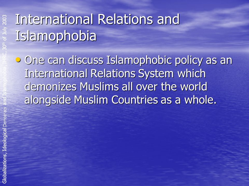 International Relations and Islamophobia One can discuss Islamophobic policy as an International Relations System which demonizes Muslims all over the world alongside Muslim Countries as a whole.