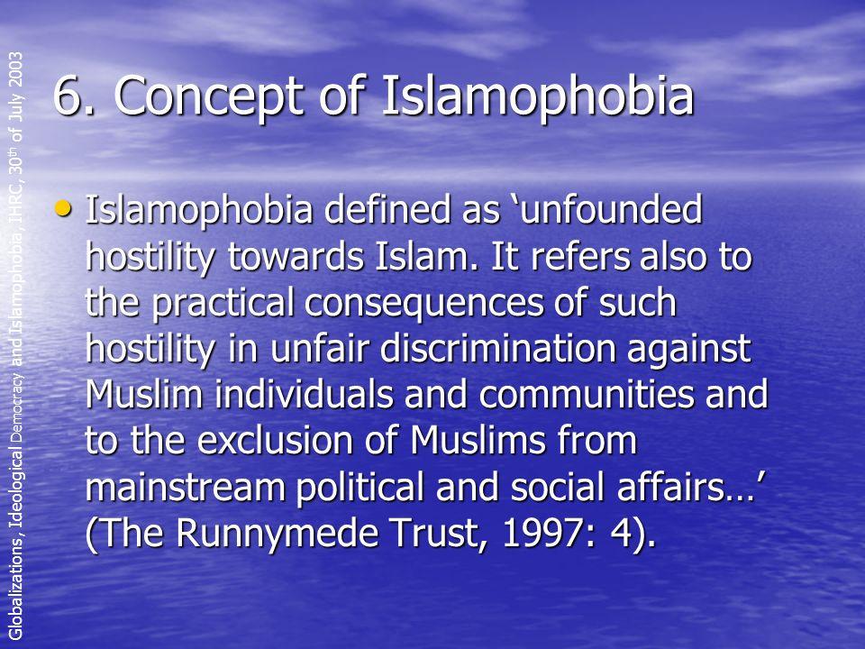 6. Concept of Islamophobia Islamophobia defined as unfounded hostility towards Islam.
