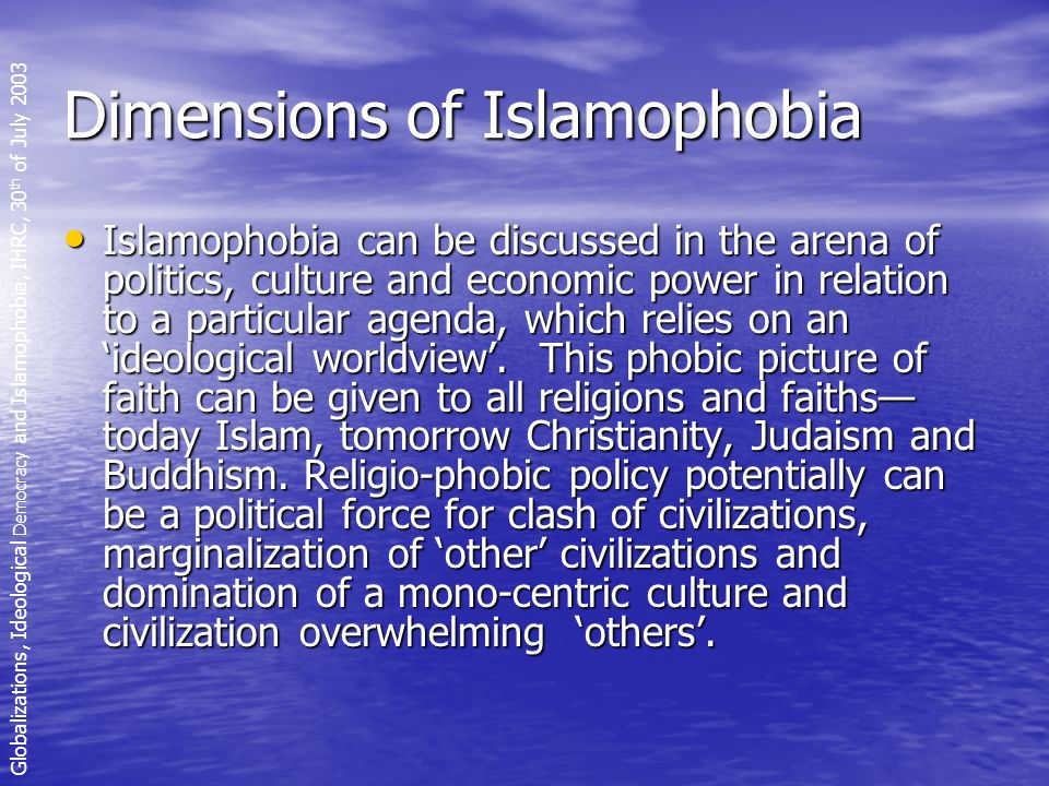Dimensions of Islamophobia Islamophobia can be discussed in the arena of politics, culture and economic power in relation to a particular agenda, which relies on an ideological worldview.