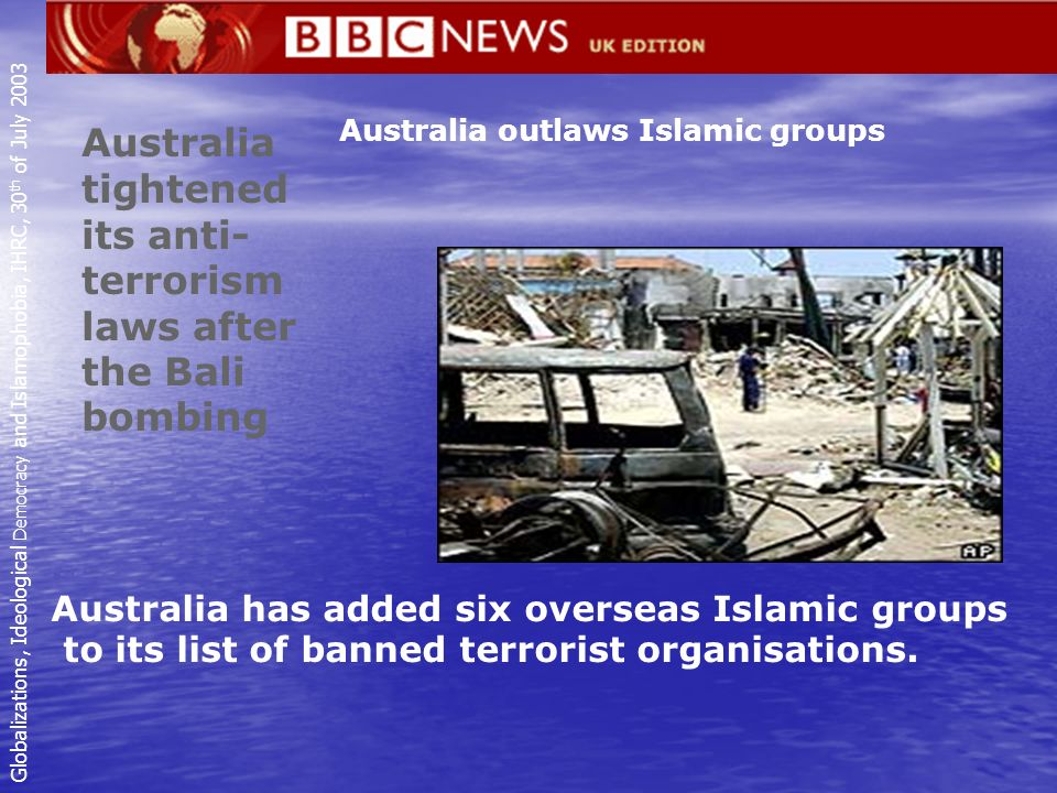Australia outlaws Islamic groups Australia tightened its anti- terrorism laws after the Bali bombing Australia has added six overseas Islamic groups to its list of banned terrorist organisations.