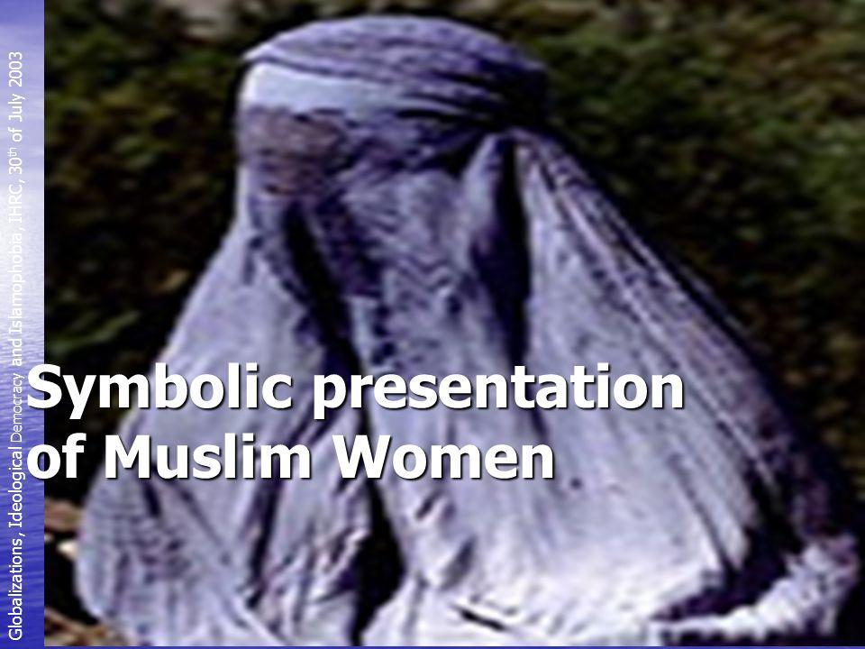 Symbolic presentation of Muslim Women Globalizations, Ideological Democracy and Islamophobia, IHRC, 30 th of July 2003