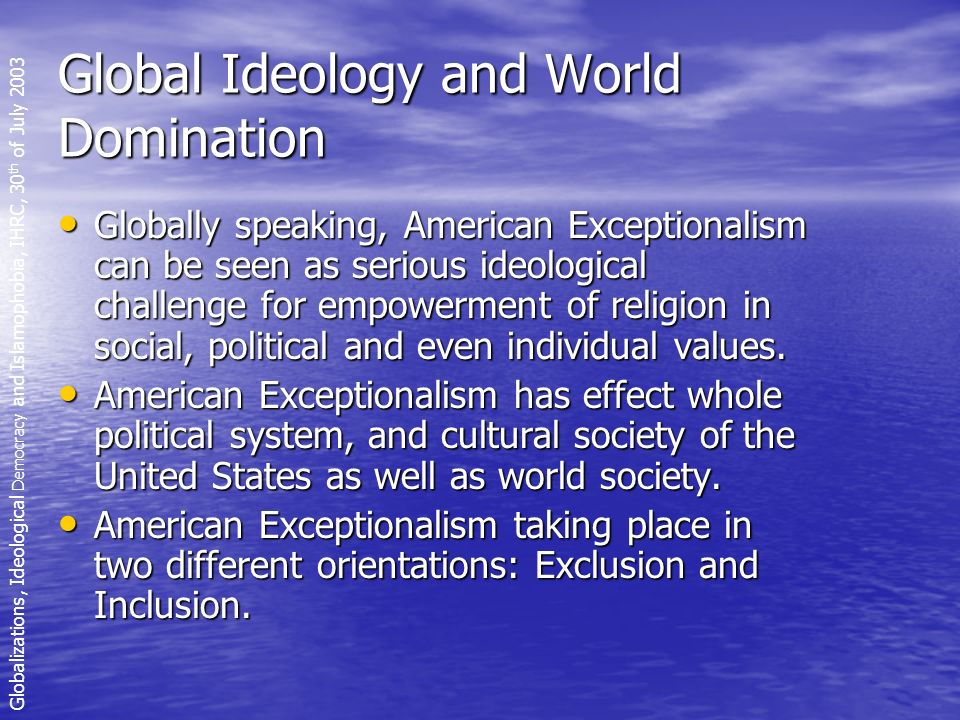 Global Ideology and World Domination Globally speaking, American Exceptionalism can be seen as serious ideological challenge for empowerment of religion in social, political and even individual values.