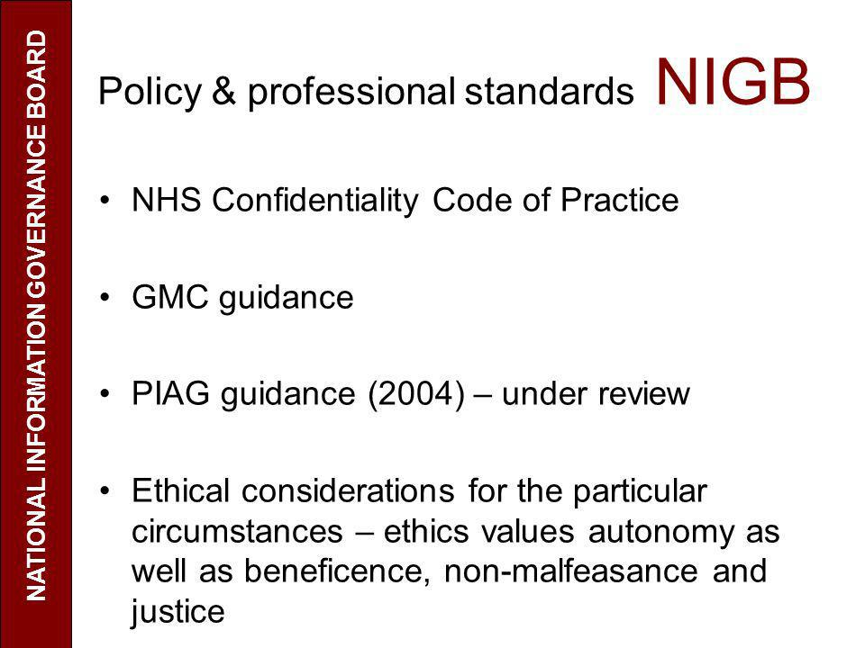 Policy & professional standards NIGB NHS Confidentiality Code of Practice GMC guidance PIAG guidance (2004) – under review Ethical considerations for