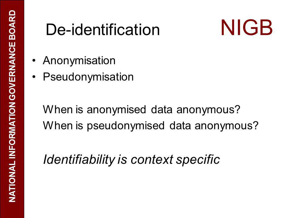 De-identification NIGB Anonymisation Pseudonymisation When is anonymised data anonymous? When is pseudonymised data anonymous? Identifiability is cont