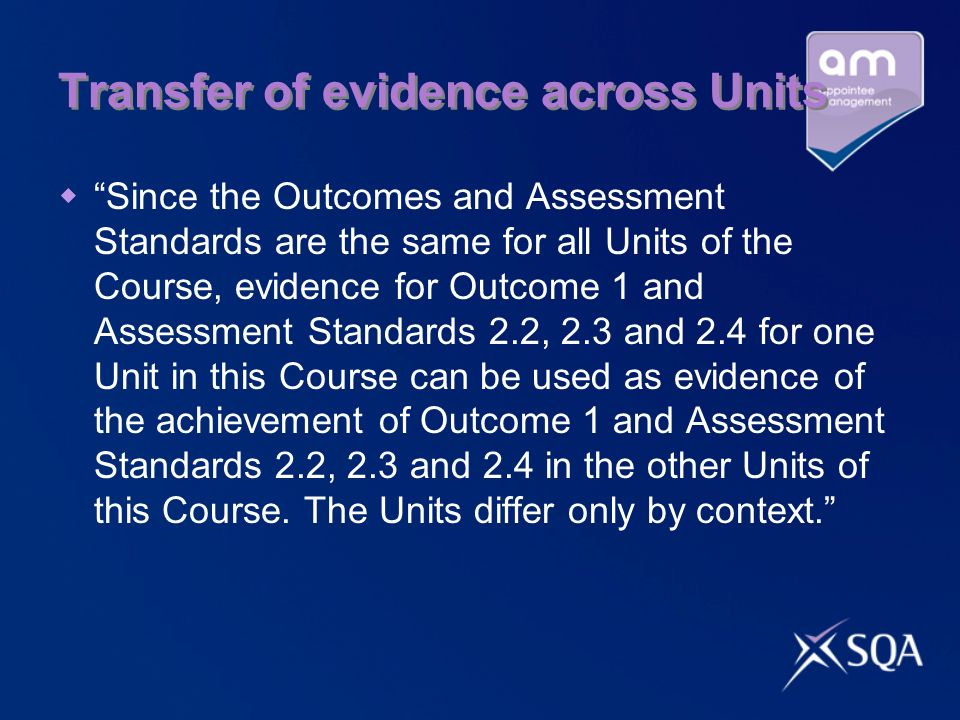 Transfer of evidence across Units Since the Outcomes and Assessment Standards are the same for all Units of the Course, evidence for Outcome 1 and Ass
