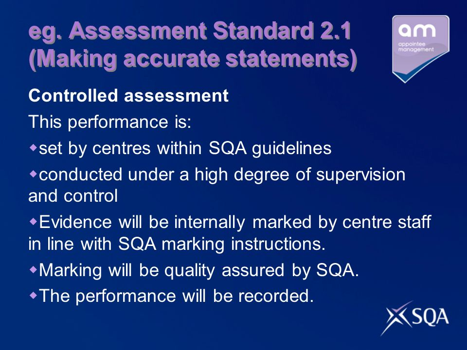 eg. Assessment Standard 2.1 (Making accurate statements) Controlled assessment This performance is: set by centres within SQA guidelines conducted und