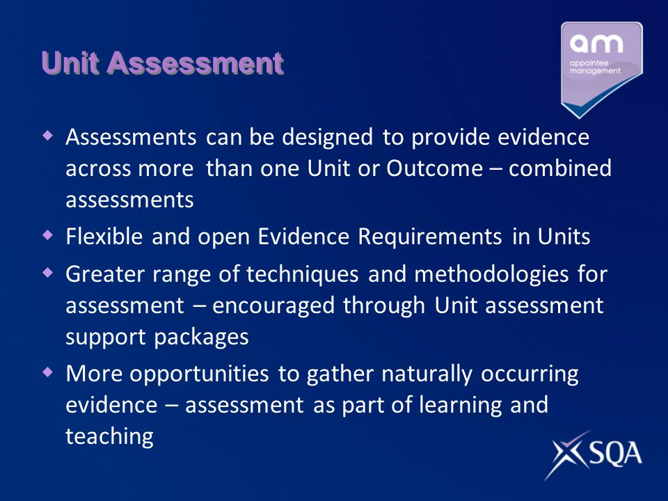Unit Assessment Assessments can be designed to provide evidence across more than one Unit or Outcome – combined assessments Flexible and open Evidence