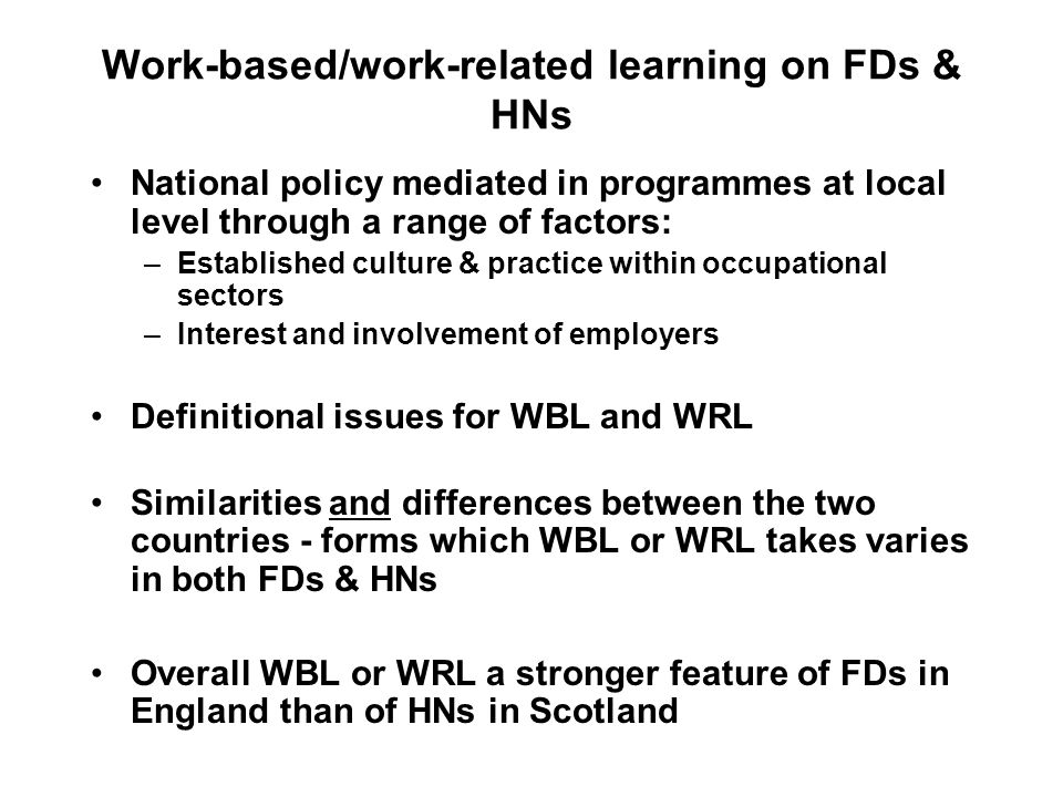 Work-based/work-related learning on FDs & HNs National policy mediated in programmes at local level through a range of factors: –Established culture &