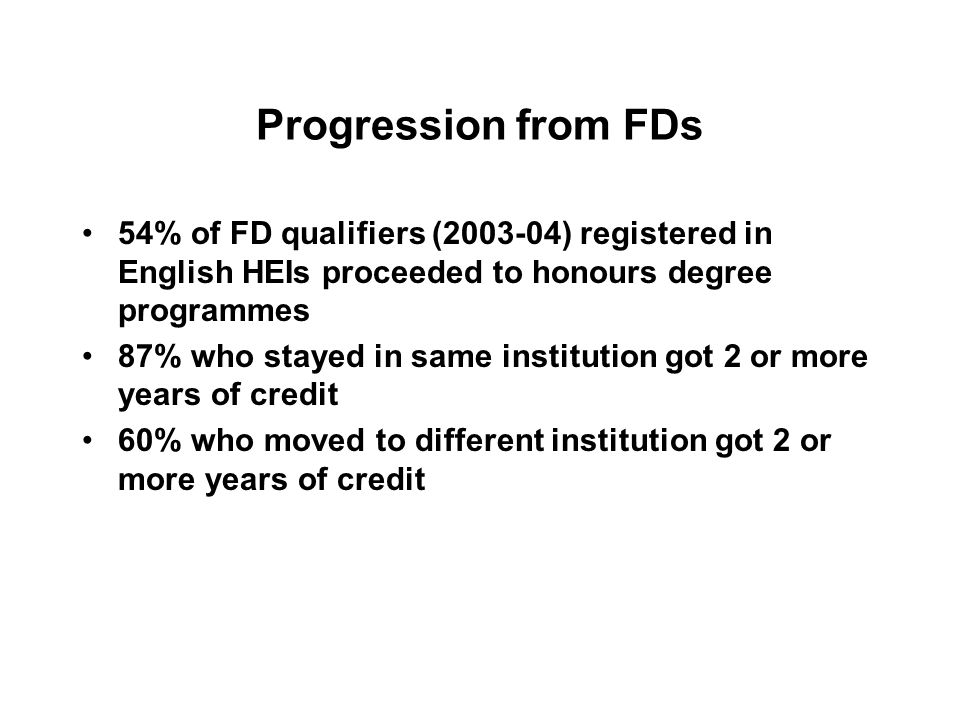 Progression from FDs 54% of FD qualifiers (2003-04) registered in English HEIs proceeded to honours degree programmes 87% who stayed in same instituti