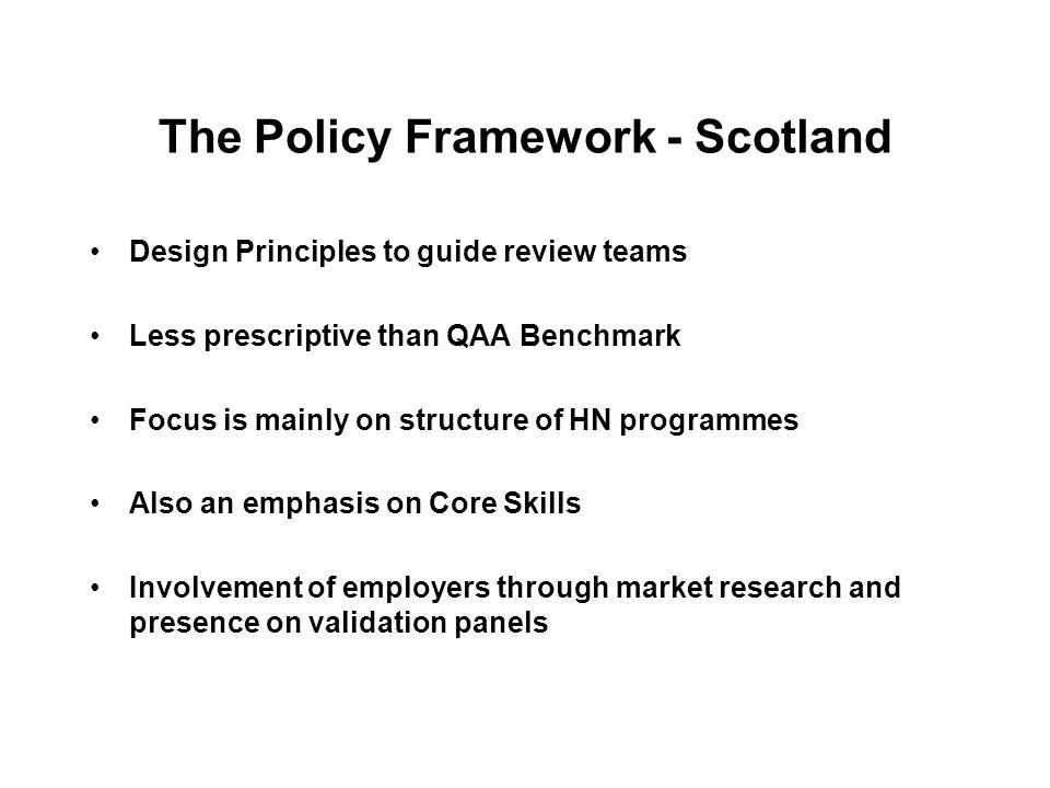 The Policy Framework - Scotland Design Principles to guide review teams Less prescriptive than QAA Benchmark Focus is mainly on structure of HN progra