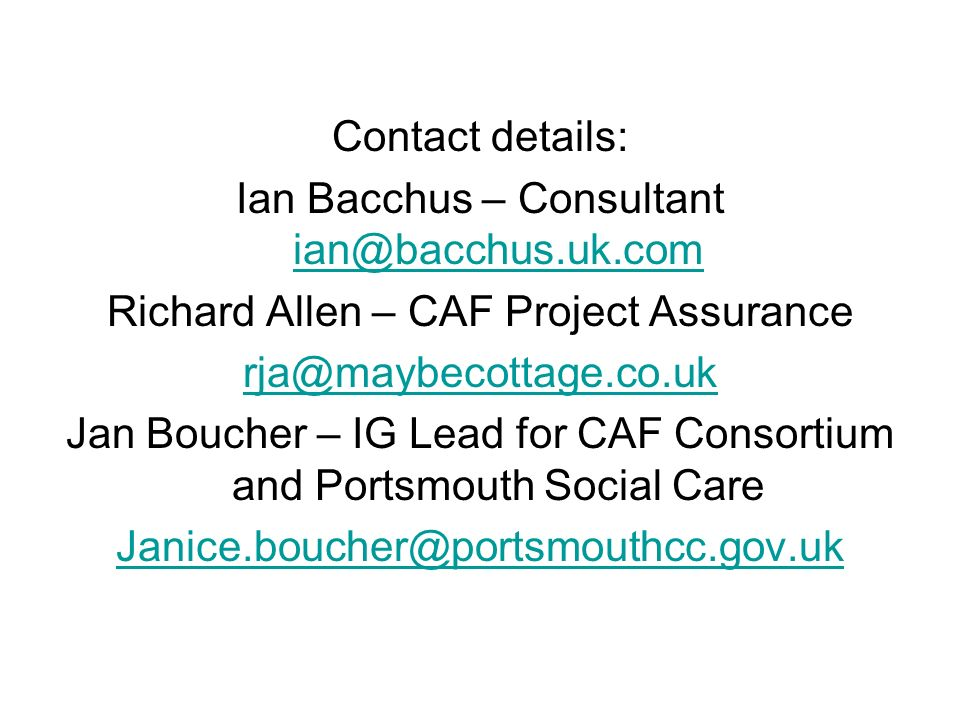 Contact details: Ian Bacchus – Consultant ian@bacchus.uk.com ian@bacchus.uk.com Richard Allen – CAF Project Assurance rja@maybecottage.co.uk Jan Bouch
