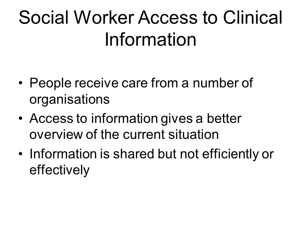 Social Worker Access to Clinical Information People receive care from a number of organisations Access to information gives a better overview of the current situation Information is shared but not efficiently or effectively